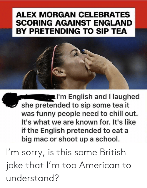 A Big Mac: ALEX MORGAN CELEBRATES  SCORING AGAINST ENGLAND  BY PRETENDING TO SIP TEA  I'm English and I laughed  she pretended to sip some tea it  was funny people need to chill out.  It's what we are known for. It's like  if the English pretended to eat a  big mac or shoot up a school. I'm sorry, is this some British joke that I'm too American to understand?
