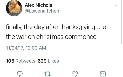 After Thanksgiving: Alex Nichols  @Lowenaffchen  finally, the day after thanksgiving... let  the war on christmas commence  11/24/17, 12:00 AM  105 Retweets 629 Likes