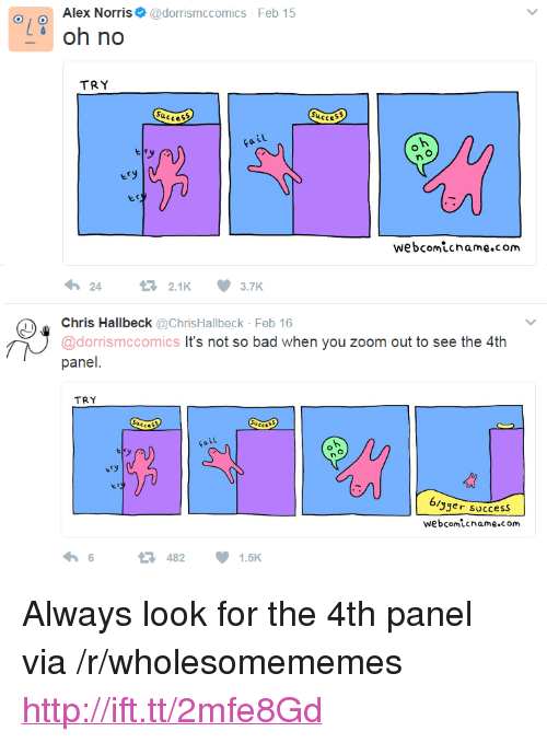 """No Try: Alex Norris@dorrismccomics Feb 15  d oh no  TRY  ucce  Succes  iL  webcomicname.com  2421K3.7K  Chris Hallbeck @ChrisHallbeck Feb 16  @dorrismccomics It's not so bad when you zoom out to see the 4th  panel  TRY  ery  3ger success  webcomicname.com  6  482  1.5K <p>Always look for the 4th panel via /r/wholesomememes <a href=""""http://ift.tt/2mfe8Gd"""">http://ift.tt/2mfe8Gd</a></p>"""