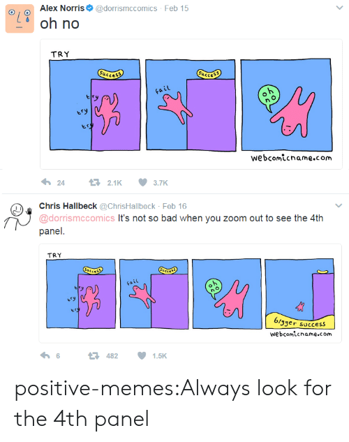 No Try: Alex Norris@dorrismccomics Feb 15  d oh no  TRY  ucce  Succes  iL  webcomicname.com  2421K3.7K  Chris Hallbeck @ChrisHallbeck Feb 16  @dorrismccomics It's not so bad when you zoom out to see the 4th  panel  TRY  ery  3ger success  webcomicname.com  6  482  1.5K positive-memes:Always look for the 4th panel
