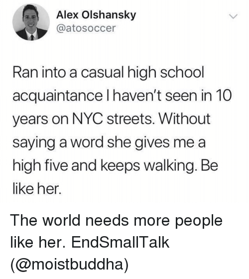 Be Like, Funny, and School: Alex Olshansky  @atosoccer  Ran into a casual high school  acquaintance l haven't seen in 10  years on NYC streets. Without  saying a word she gives me a  high five and keeps walking. Be  like her. The world needs more people like her. EndSmallTalk (@moistbuddha)