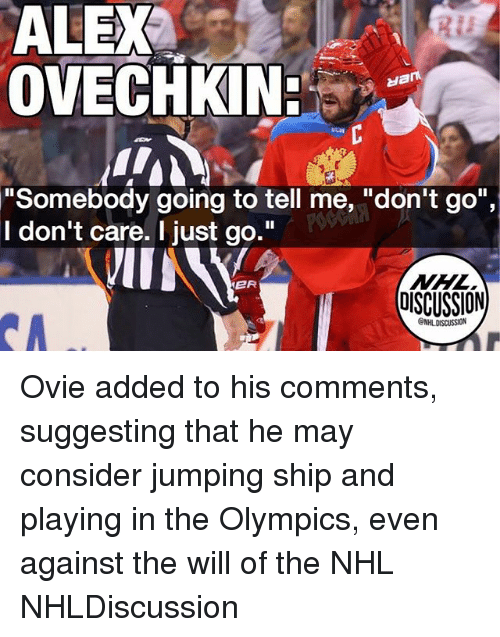 """Memes, National Hockey League (NHL), and Olympics: ALEX  OVECHKIN  """"Somebody going to tell me, """"don't go"""",  I don't care. I just go.""""  NHL  OISCUSSION  ER Ovie added to his comments, suggesting that he may consider jumping ship and playing in the Olympics, even against the will of the NHL NHLDiscussion"""