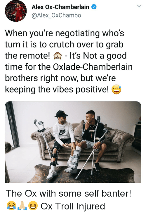 crutch: Alex Ox-Chamberlain  @Alex_OxChambo  2)  When you're negotiating who's  turn it is to crutch over to grab  the remote! - It's Not a good  time for the Oxlade-Chamberlain  brothers right now, but we're  keeping the vibes positive! The Ox with some self banter! 😂🙏🏼😆 Ox Troll Injured