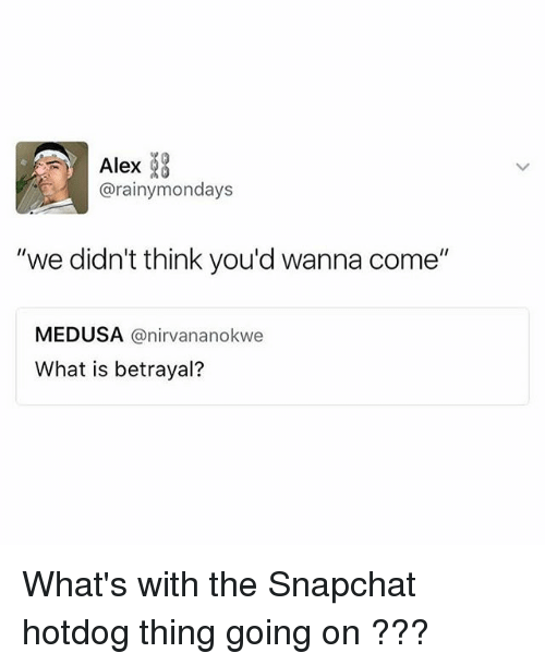 "Snapchated: Alex  @rainymondays  ""we didn't think you'd wanna come""  MEDUSA @nirvananokwe  What is betrayal? What's with the Snapchat hotdog thing going on ???"