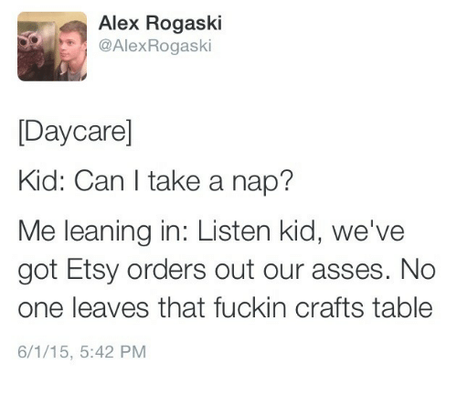 Leaning In: Alex Rogaski  @AlexRogaski  [Daycare]  Kid: Can l take a nap?  Me leaning in: Listen kid, we've  got Etsy orders out our asses. No  one leaves that fuckin crafts table  6/1/15, 5:42 PM