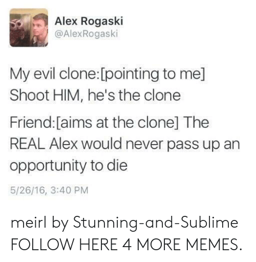 Sublime: Alex Rogaski  @AlexRogaski  evil clone:[pointing to me]  Shoot HIM, he's the clone  Friend: [aims at the clone] The  REAL Alex would never pass up an  opportunity to die  5/26/16, 3:40 PM meirl by Stunning-and-Sublime FOLLOW HERE 4 MORE MEMES.