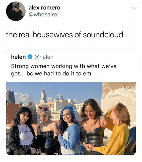 strong women: alex romero  @whosalex  the real housewives of soundcloud  helen @helen  Strong women working with what we've  got.. bc we had to do it to enm