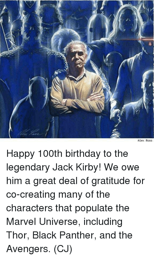 Birthday, Memes, and Avengers: Alex Ross Happy 100th birthday to the legendary Jack Kirby! We owe him a great deal of gratitude for co-creating many of the characters that populate the Marvel Universe, including Thor, Black Panther, and the Avengers.  (CJ)