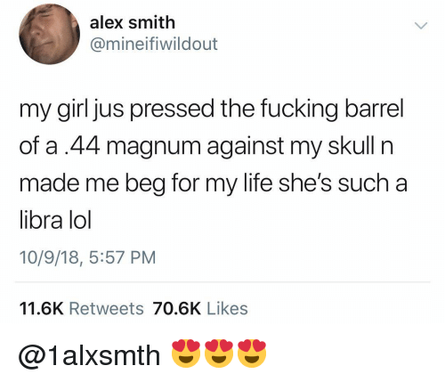Alex Smith: alex smith  @mineifiwildout  my girl jus pressed the fucking barrel  of a.44 magnum against my skull n  made me beg for my life she's such a  libra lol  10/9/18, 5:57 PM  11.6K Retweets 70.6K Likes @1alxsmth 😍😍😍