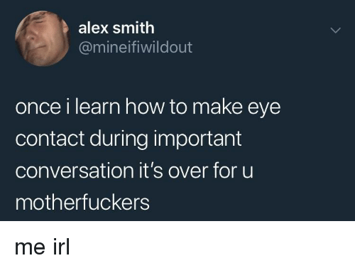 Alex Smith: alex smith  @mineifiwildout  once i learn how to make eye  contact during important  conversation it's over for uu  motherfuckers me irl