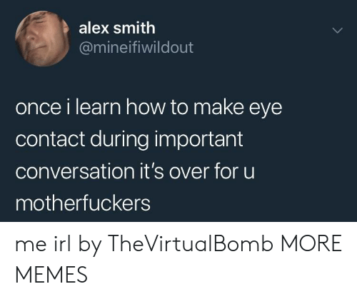 Alex Smith: alex smith  @mineifiwildout  once i learn how to make eye  contact during important  conversation it's over for uu  motherfuckers me irl by TheVirtualBomb MORE MEMES