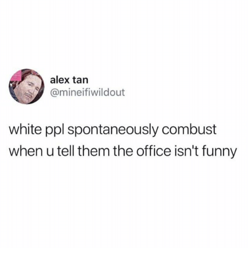 Funny, The Office, and Office: alex tan  @mineifiwildout  white ppl spontaneously combust  when u tell them the office isn't funny