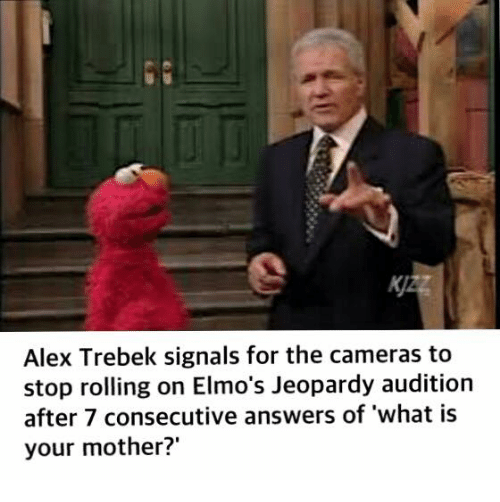 Alex Trebek: Alex Trebek signals for the cameras to  stop rolling on Elmo's Jeopardy audition  after 7 consecutive answers of what is  your mother?