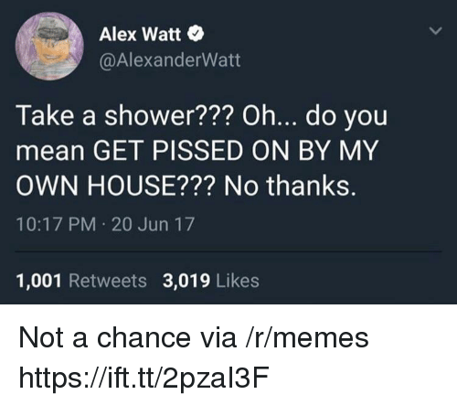 Memes, Shower, and House: Alex Watt .  @AlexanderWatt  Take a shower??? Oh... do you  mean GET PISSED ON BY MY  OWN HOUSE??? No thanks.  10:17 PM 20 Jun 17  1,001 Retweets 3,019 Likes Not a chance via /r/memes https://ift.tt/2pzaI3F