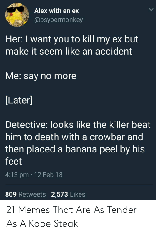 Say No More: Alex with an ex  @psybermonkey  Her: I want you to kill my ex but  make it seem like an accident  VMe. say no more  Later]  Detective: looks like the killer beat  him to death with a crowbar and  then placed a banana peel by his  feet  4:13 pm 12 Feb 18  809 Retweets 2,573 Likes 21 Memes That Are As Tender As A Kobe Steak