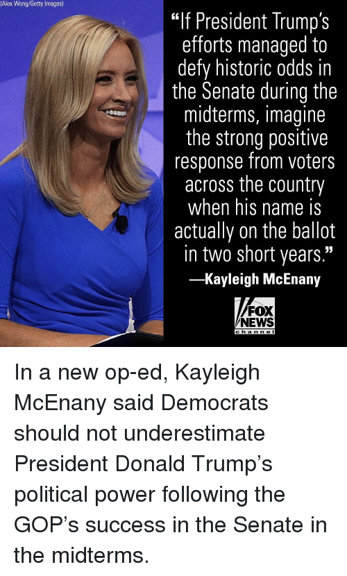 """Midterms: Alex Wong/Getty Images)  """"If President Trump's  efforts managed to  defy historic odds in  the Senate during the  midterms, imagine  the strong positive  response from voters  across the country  when his name IS  actually on the ballot  in two short years.""""  -Kayleigh McEnany  FOX  NEWS  c h a n ne I In a new op-ed, Kayleigh McEnany said Democrats should not underestimate President Donald Trump's political power following the GOP's success in the Senate in the midterms."""