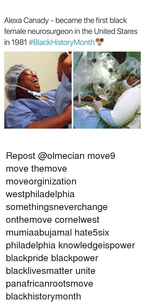 Memes, Black, and Blacked: Alexa Canady became the first black  female neurosurgeon in the United Stares  in 1981  Repost @olmecian move9 move themove moveorginization westphiladelphia somethingsneverchange onthemove cornelwest mumiaabujamal hate5six philadelphia knowledgeispower blackpride blackpower blacklivesmatter unite panafricanrootsmove blackhistorymonth