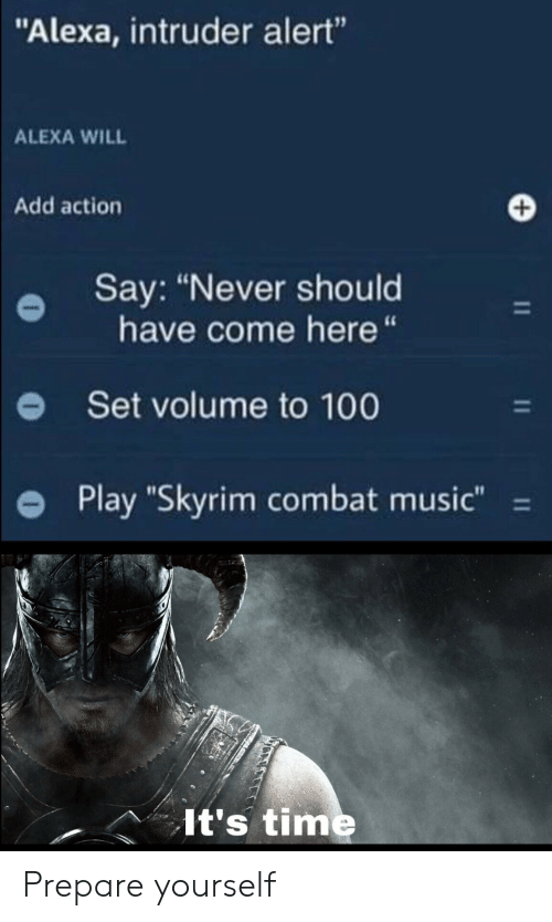 "Combat: ""Alexa, intruder alert""  ALEXA WILL  Add action  Say: ""Never should  have come here ""  Set volume to 100  Play ""Skyrim combat music""  11  It's time Prepare yourself"