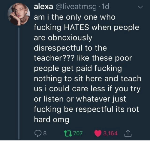 respectful: alexa @liveatmsg 1d  am i the only one who  fucking HATES when people  are obnoxiously  disrespectful to the  teacher??? like these poor  people get paid fucking  nothing to sit here and teach  us i could care less if you try  or listen or whatever just  fucking be respectful its not  hard omg  98 t70  3,164