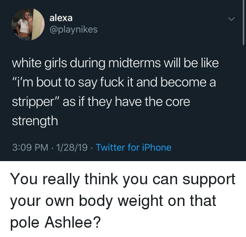 """white girls: alexa  @playnikes  white girls during midterms will be like  i'm bout to say fuck it and become a  stripper"""" as if they have the core  strength  3:09 PM-1/28/19 Twitter for iPhone You really think you can support your own body weight on that pole Ashlee?"""