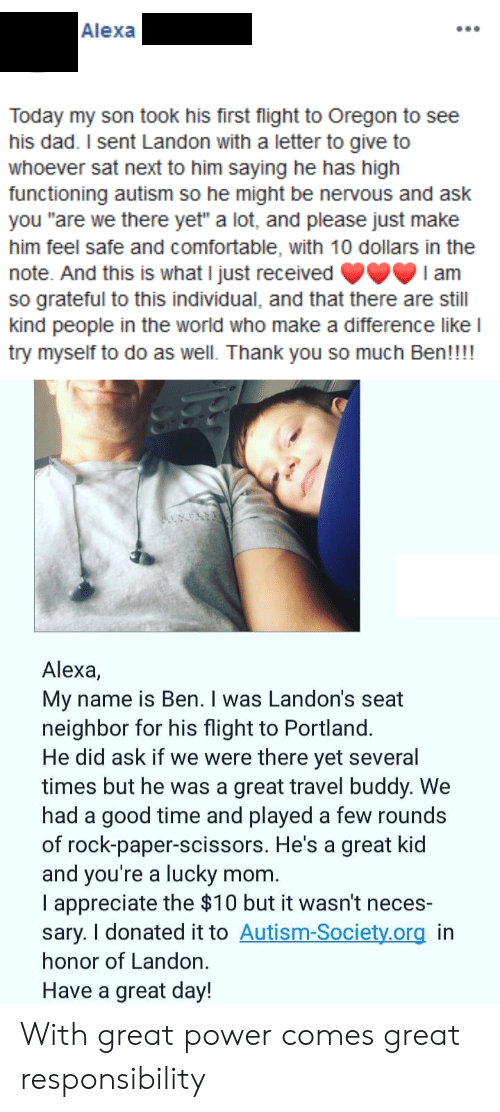 """Oregon: Alexa  Today my son took his first flight to Oregon to see  his dad. I sent Landon with a letter to give to  whoever sat next to him saying he has high  functioning autism so he might be nervous and ask  you """"are we there yet"""" a lot, and please just make  him feel safe and comfortable, with 10 dollars in the  note. And this is what I just received  so grateful to this individual, and that there are still  kind people in the world who make a difference like l  try myself to do as well. Thank you so much Ben!!!!  I am  Alexa,  My name is Ben. I was Landon's seat  neighbor for his flight to Portland.  He did ask if we were there yet several  times but he was a great travel buddy. We  had a good time and played a few rounds  of rock-paper-scissors. He's a great kid  and you're a lucky  I appreciate the $10 but it wasn't neces-  sary. I donated it to Autism-Society.org in  honor of Landon.  mom.  Have a great day! With great power comes great responsibility"""