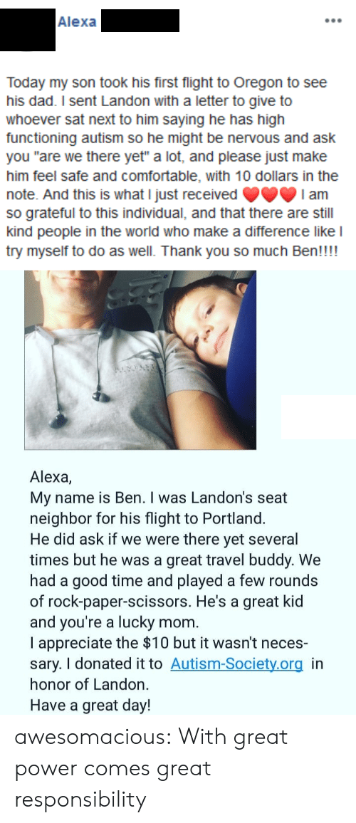 "Autism: Alexa  Today my son took his first flight to Oregon to see  his dad. I sent Landon with a letter to give to  whoever sat next to him saying he has high  functioning autism so he might be nervous and ask  you ""are we there yet"" a lot, and please just make  him feel safe and comfortable, with 10 dollars in the  note. And this is what I just received  so grateful to this individual, and that there are still  kind people in the world who make a difference like l  try myself to do as well. Thank you so much Ben!!!!  I am  Alexa,  My name is Ben. I was Landon's seat  neighbor for his flight to Portland.  He did ask if we were there yet several  times but he was a great travel buddy. We  had a good time and played a few rounds  of rock-paper-scissors. He's a great kid  and you're a lucky  I appreciate the $10 but it wasn't neces-  sary. I donated it to Autism-Society.org in  honor of Landon.  mom.  Have a great day! awesomacious:  With great power comes great responsibility"