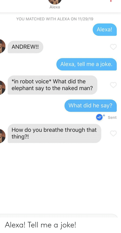 Naked: Alexa  YOU MATCHED WITH ALEXA ON 11/29/19  Alexa!  ANDREW!!  Alexa, tell me a joke.  *in robot voice* What did the  elephant say to the naked man?  What did he say?  Sent  How do you breathe through that  thing?! Alexa! Tell me a joke!