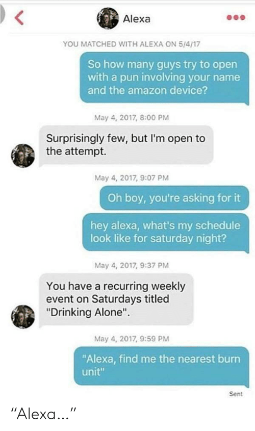 "a pun: Alexa  YOU MATCHED WITH ALEXA ON 5/4/17  So how many guys try to open  with a pun involving your name  and the amazon device?  May 4, 2017, 8:00 PM  Surprisingly few, but I'm open to  the attempt.  May 4, 2017, 9:07 PM  Oh boy, you're asking for it  hey alexa, what's my schedule  look like for saturday night?  May 4, 2017, 9:37 PM  You have a recurring weekly  event on Saturdays titled  ""Drinking Alone""  May 4, 2017, 9:59 PM  Alexa, find me the nearest burrn  unit""  Sent ""Alexa…"""