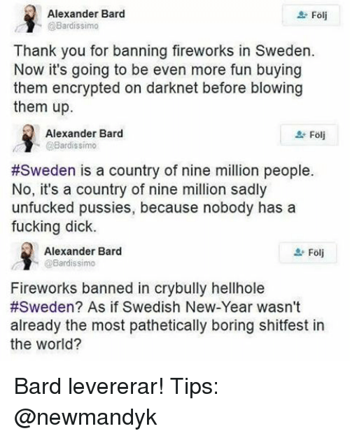 Unfuckable: Alexander Bard  Folj  @Bardissimo  Thank you for banning fireworks in Sweden.  Now it's going to be even more fun buying  them encrypted on darknet before blowing  them up.  Alexander Bard  Bardissimo  #Sweden is a country of nine million people.  No, it's a country of nine million sadly  unfucked pussies, because nobody has a  fucking dick.  Alexander Bard  @Bardissimo  Fireworks banned in crybully hellhole  #Sweden? As if Swedish New-Year wasn't  already the most pathetically boring shitfest in  the World? Bard levererar! Tips: @newmandyk