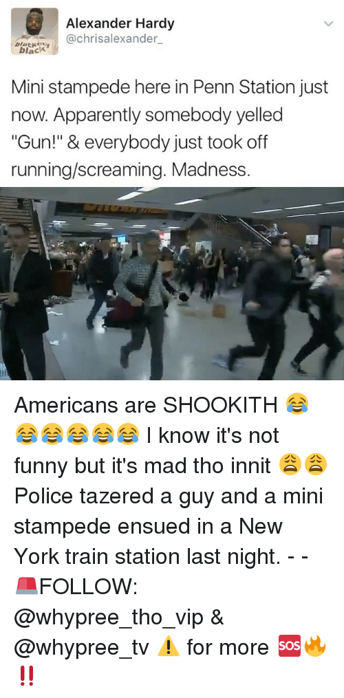 """Its Not Funny: Alexander Hardy  @chrisalexander  i black  black  Mini stampede here in Penn Station just  now. Apparently somebody yelled  """"Gun!"""" & everybody just took off  running/screaming. Madness. Americans are SHOOKITH 😂😂😂😂😂😂 I know it's not funny but it's mad tho innit 😩😩 Police tazered a guy and a mini stampede ensued in a New York train station last night. - - 🚨FOLLOW: @whypree_tho_vip & @whypree_tv ⚠️ for more 🆘🔥‼️"""