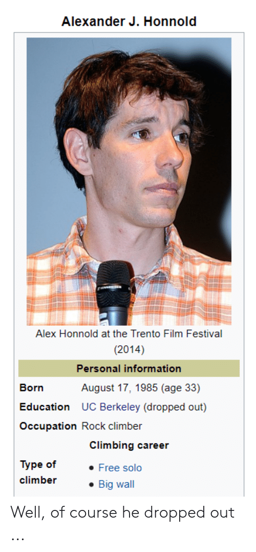 UC Berkeley: Alexander J. Honnold  Alex Honnold at the Trento Film Festival  (2014)  Personal information  August 17, 1985 (age 33)  Born  Education  UC Berkeley (dropped out)  Occupation Rock climber  Climbing career  Туре of  Free solo  climber  Big wall Well, of course he dropped out ...