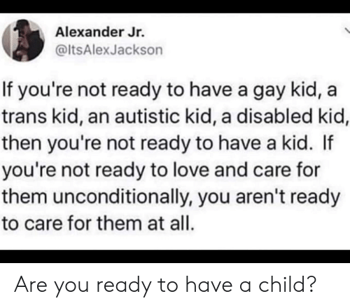 Autistic Kid: Alexander Jr.  @ltsAlexJackson  If you're not ready to have a gay kid,  trans kid, an autistic kid, a disabled kid,  then you're not ready to have a kid. If  you're not ready to love and care for  them unconditionally, you aren't ready  to care for them at all. Are you ready to have a child?