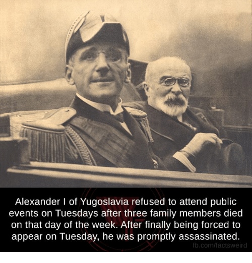 Assassination, Memes, and Yugoslavia: Alexander l of Yugoslavia refused to attend public  events on Tuesdays after three family members died  on that day of the week. After finally being forced to  appear on Tuesday, he was promptly assassinated.  fb.com/factsweird