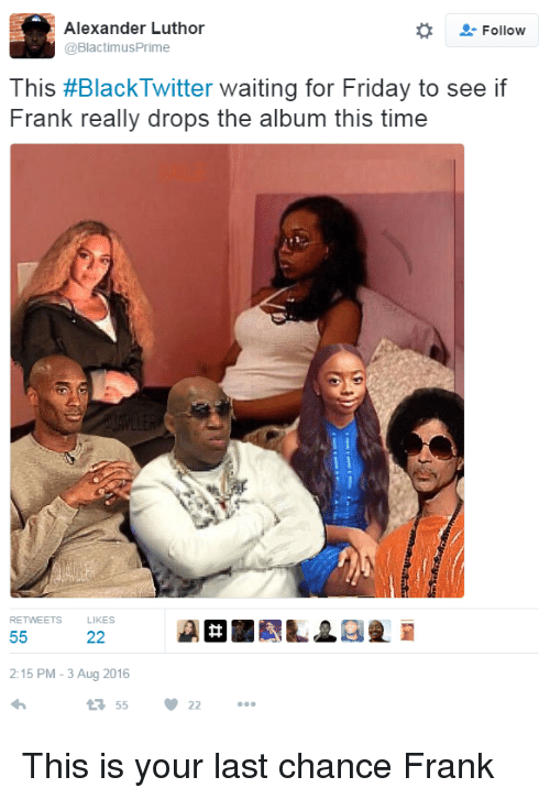 Blackpeopletwitter, Friday, and Funny: Alexander Luthor  Follow  @Blactimus Prime  This #Black Twitter waiting for Friday to see if  Frank really drops the album this time  RETWEETS  22  55  2:15 PM 3 Aug 2016  55  22 This is your last chance Frank