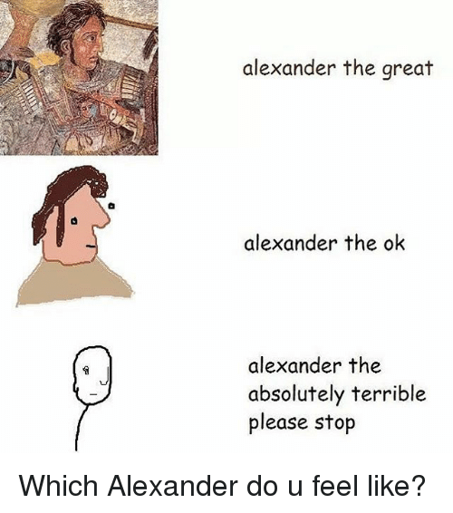 Memes, Alexander the Great, and 🤖: alexander the great  alexander the ok  alexander the  absolutely terrible  please stop Which Alexander do u feel like?
