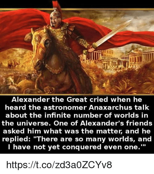 """Alexander the Great: Alexander the Great cried when he  heard the ast  ronomer Anaxarchus talk  about the infinite number of worlds in  the universe. One of Alexander's friends  asked him what was the matter, and he  replied: """"There are so many worlds, and  I have not yet conquered even one."""" https://t.co/zd3a0ZCYv8"""