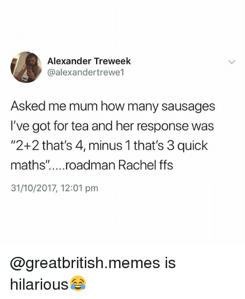 "Memes, British, and Hilarious: Alexander Treweek  @alexandertrewe1  Asked me mum how many sausages  I've got for tea and her response was  ""2+2 that's 4, minus 1 that's 3 quick  maths"". .roadman Rachel ffs  31/10/2017, 12:01 pm @greatbritish.memes is hilarious😂"