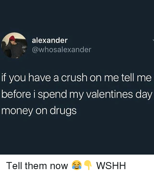 Crush, Drugs, and Memes: alexander  @whosalexander  if you have a crush on me tell me  before i spend my valentines day  money on drugs Tell them now 😂👇 WSHH