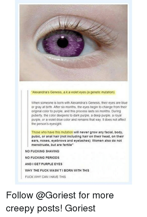 "Analize: Alexandia's Genesis, a k a violet eyes (a cenetic mutation)  When someone is born with Alexandna's Genesis, their eyes are blue  or gray at birth. After six months, the eyes begin to change from their  original color to purple, and this process lasts six months. During  puberty, the color deepens to dark purple, a deep purple, a royal  purple, or a violet-blue color and remains that way It does not affect  the person's eyesight.  Those who have this mutation will never grow any facial, body,  pubic, or anal hair (not including hair on their head, on their  ears, noses, eyebrows and eyelashes) Women also do not  menstruate, but are fertile""  NO FUCKING SHAVING  NO FUCKING PERIODS  AND I GET PURPLE EYES  WHY THE FUCK WASN'TI BORN WITH THIS  FUCK WHY CAN I HAVE THIS Follow @Goriest for more creepy posts! Goriest"