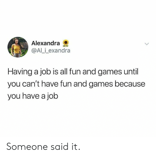 fun and games: Alexandra  @Al_i_exandra  Having a job is all fun and games until  you can't have fun and games because  you have a job Someone said it.