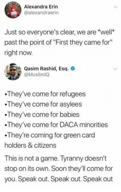 "speak out: Alexandra Erin  @alexandraerin  Just so everyone's clear, we are *well  past the point of ""First they came for""  right now  Qasim Rashid, Esq.  @Muslim1Q  They've come for refugees  They've come for asylees  They've come for babies  They've come for DACA minorities  .They're coming for green card  holders & citizens  This is not a game. Tyranny doesn't  stop on its own. Soon they'll come for  you. Speak out. Speak out. Speak out"