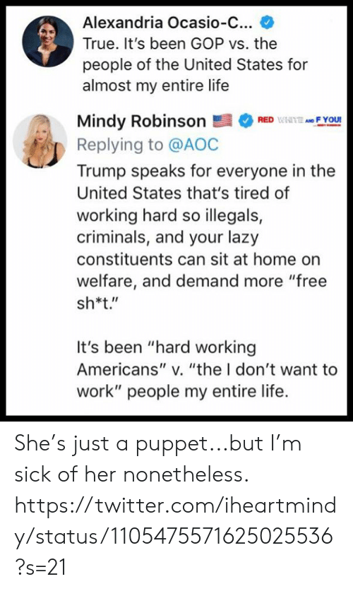 "puppet: Alexandria Ocasio-C...  True. It's been GOP vs. the  people of the United States for  almost my entire life  Mindy RobinsonRF You  Replying to @AOC  Trump speaks for everyone in the  United States that's tired of  working hard so illegals,  criminals, and your lazy  constituents can sit at home on  welfare, and demand more ""free  sh*t.""  It's been ""hard working  Americans"" v. ""the I don't want to  work"" people my entire life. She's just a puppet...but I'm sick of her nonetheless.  https://twitter.com/iheartmindy/status/1105475571625025536?s=21"