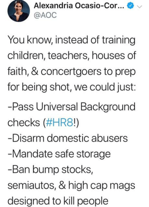 mandate: Alexandria Ocasio-Cor  @AOC  You know, instead of training  children, teachers, houses of  faith, & concertgoers to prep  for being shot, we could just:  -Pass Universal Bakground  checks (#HR80  -Disarm domestic abusers  Mandate safe storage  -Ban bump stocks,  semiautos, & high cap mags  designed to kill people