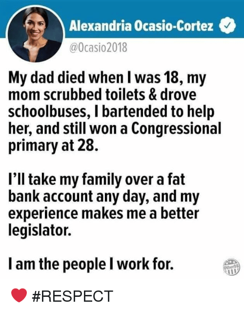 toilets: Alexandria Ocasio-Cortez  @0casio2018  My dad died when l was 18, my  mom scrubbed toilets & drove  schoolbuses, I bartended to help  her, and still won a Congressional  primary at 28.  l'll take my family over a fat  bank account any day, and my  experience makes me a better  legislator.  l am the people l work for.  Other98 ❤ #RESPECT