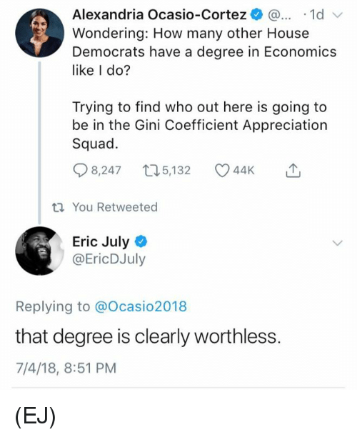 gini: Alexandria Ocasio-Cortez )... .1d  Wondering: How many other House  Democrats have a degree in Economics  like I do?  Trying to find who out here is going to  be in the Gini Coefficient Appreciation  Squad.  8,247 t05,132 44K  You Retweeted  Eric Julyo  @EricDJuly  Replying to @Ocasio2018  that degree is clearly worthless.  7/4/18, 8:51 PM (EJ)