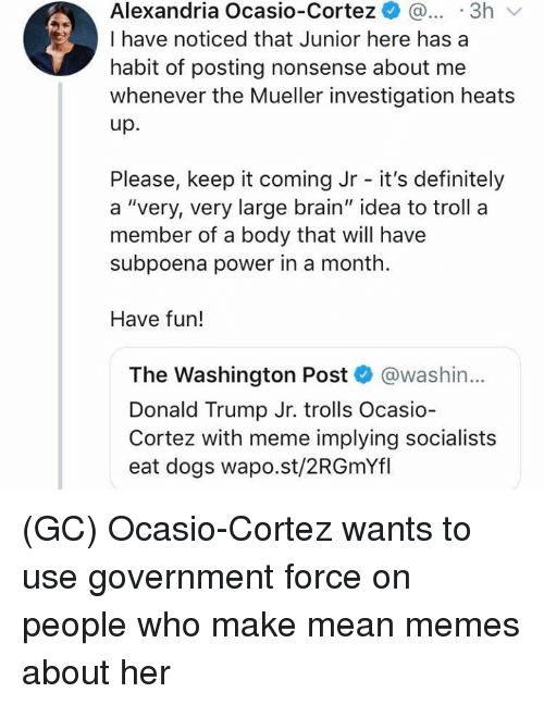 "trolls: Alexandria Ocasio-Cortez ..3h  I have noticed that Junior here has a  habit of posting nonsense about me  whenever the Mueller investigation heats  up.  Please, keep it coming Jr - it's definitely  a ""very, very large brain"" idea to troll a  member of a body that will have  subpoena power in a month  Have fun!  The Washington Post @washin...  Donald Trump Jr. trolls Ocasio  Cortez with meme implying socialists  eat dogs wapo.st/2RGmYfl (GC) Ocasio-Cortez wants to use government force on people who make mean memes about her"