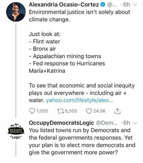 "Logic, Memes, and Run: Alexandria Ocasio-Cortez ^ ...6h  Environmental justice isn't solely about  climate change.  Just look at:  Flint water  Bronx air  - Appalachian mining towns  Fed response to Hurricanes  María+Katrina  To see that economic and social inequity  plays out everywhere including air +  water. yahoo.com/lifestyle/alex...  91,055 t05,350 24.5K T  OccupyDemocratsLogic @Dem.. 6h v  You listed towns run by Democrats and  the federal governments responses. Yet  your plan is to elect more democrats and  give the government more power?  OCCUPY  DEMOCRATS  ""Logic"""
