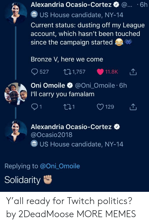 bronze: Alexandria Ocasio-Cortez . .6h  US House candidate, NY-14  Current status: dusting off my League  account, which hasn't been touched  since the campaign started  Bronze V, here we come  527 1,757 11.8K 1,  Oni Omoile@Oni_Omoile 6h  I'll carry you famalam  91  01  Alexandria Ocasio-Cortez  @Ocasio2018  US House candidate, NY-14  Replying to @Oni_Omoile  Solidarity Y'all ready for Twitch politics? by 2DeadMoose MORE MEMES
