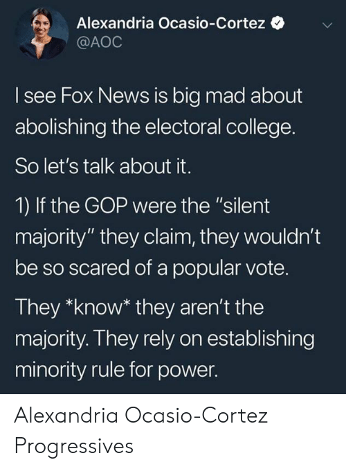 "alexandria: Alexandria Ocasio-Cortez  @AOC  I see Fox News is big mad about  abolishing the electoral college.  So let's talk about it.  1) If the GOP were the ""silent  majority"" they claim, they wouldn't  be so scared of a popular vote.  They *know* they aren't the  majority. They rely on establishing  minority rule for power. Alexandria Ocasio-Cortez Progressives"