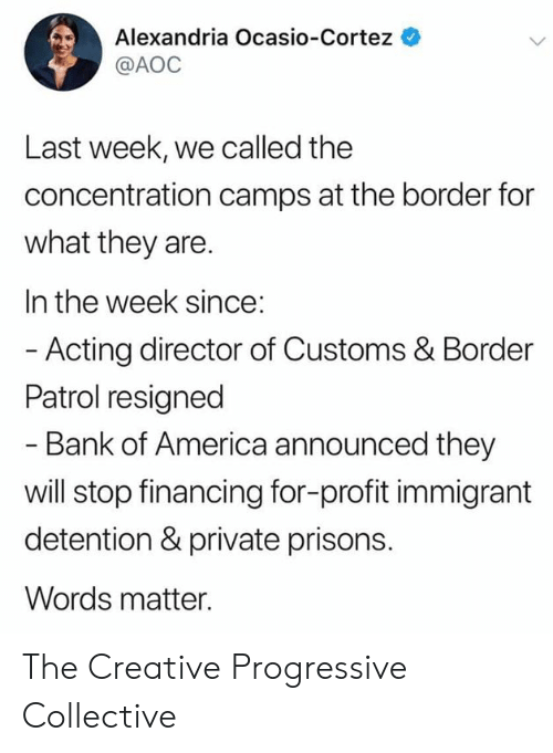 cortez: Alexandria Ocasio-Cortez  @AOC  Last week, we called the  concentration camps at the border for  what they are.  In the week since:  - Acting director of Customs & Border  Patrol resigned  - Bank of America announced they  will stop financing for-profit immigrant  detention & private prisons.  Words matter. The Creative Progressive Collective